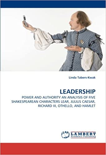 LEADERSHIP: POWER AND AUTHORITY AN ANALYSIS OF FIVE SHAKESPEAREAN CHARACTERS LEAR, JULIUS CAESAR, RICHARD III, OTHELLO, AND HAMLET