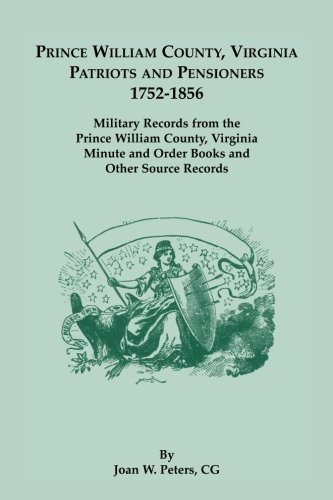 Prince William County, Virginia Patriots and Pensioners, 1752-1856. Military Records from the Prince William County, Virginia Minute and Order Books and Other Source Records