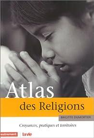 Atlas des religions. Croyances, pratiques et territoires par Brigitte Dumortier