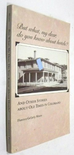 But What, My Dear, Do You Know About Hotels?: And Other Stories About Old Times in Colorado