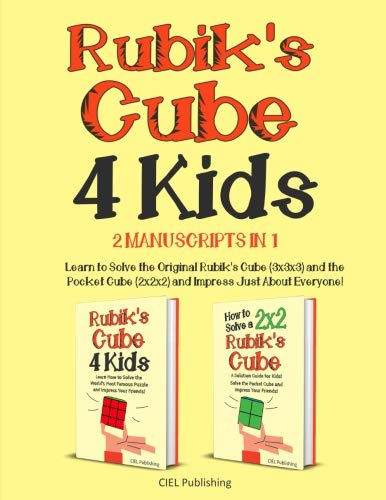 Rubik's Cube for Kids: 2 Manuscripts in 1. Learn to Solve the Original Rubik's Cube (3x3x3) and the Pocket Cube (2x2x2) and Impress Just About Everyone!