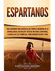 Espartanos: Una Fascinante Guía acerca de los Temibles Guerreros de la antigua Grecia, que incluye Tácticas Militares Espartanas, la Batalla de las Termópilas, Cómo Gobernó Esparta y Más