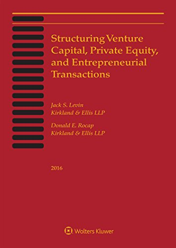Structuring Venture Capital, Private Equity and Entrepreneurial Transactions, 2016 Edition