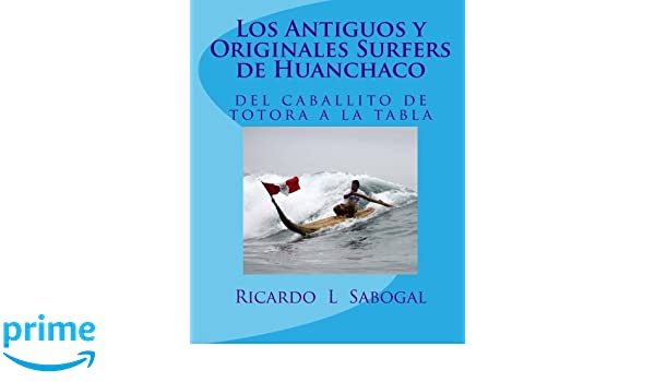 Amazon.com: Los Antiguos y Originales Surfers de Huanchaco (Spanish Edition) (9781460914632): Ricardo L Sabogal: Books