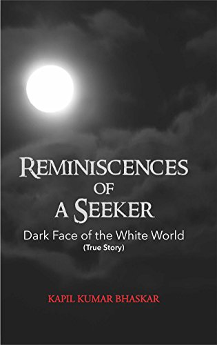 Reminiscences Of A Seeker: Dark Face Of The White World (True Story) by [Bhaskar, Kapil Kumar]