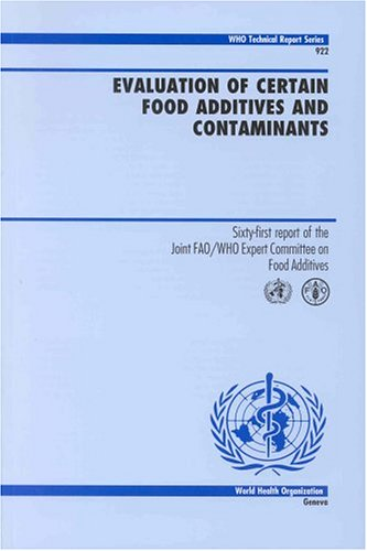 Evaluation of Certain Food Additives and Contaminants: Sixty-first Report of the Joint FAO/WHO Expert Committee on Food Additives (WHO Technical Report Series) (Evaluation Of Certain Food Additives And Contaminants)