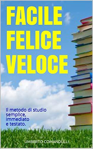 Facile Felice Veloce (FFV) Il metodo di studio semplice, immediato e testato. Come studiare meglio, passare gli esami e lavorare con risultati eccellenti ... Università e Lavoro) (Italian Edition)