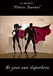 Be Your Own Superhero - An AmiBeFit Journal: A Fitness Journal