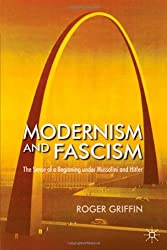 Modernism and Fascism: The Sense of a Beginning under Mussolini and Hitler: The Sense of a New Beginning Under Mussolini and Hitler