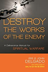 Destroy the Works of the Enemy: A Deliverance Manual for Spiritual Warfare