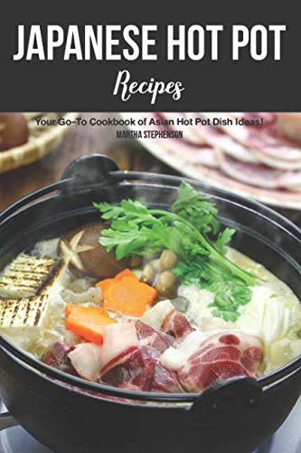 Japanese Hot Pot Recipes: Your Go-To Cookbook of Asian Hot Pot Dish Ideas! by Martha Stephenson