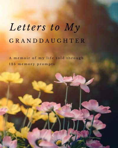 Letters to my Granddaughter: A Memoir of My Life Told Through 125 Memory Prompts