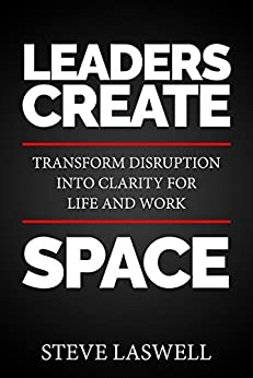 Leaders Create Space: Transform Disruption into Clarity for Life and Work by [Laswell, Steve]