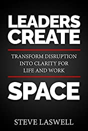 Leaders Create Space : Transform Disruption into Clarity for Life and Work