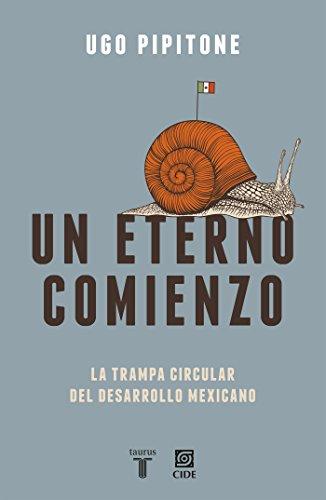 Un eterno comienzo: La trampa circular del desarrollo mexicano (Spanish Edition)