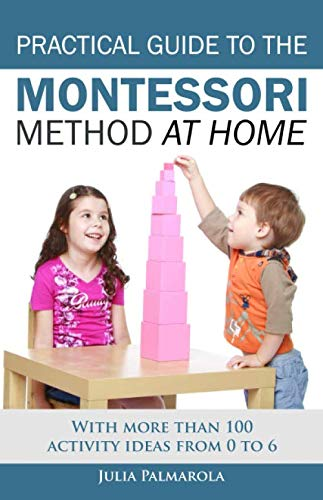 Practical Guide to the Montessori Method at Home: With more than 100 activity ideas from 0 to 6 (Montessori Materials Math For)