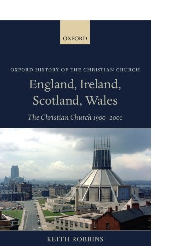 England, Ireland, Scotland, Wales: The Christian Church 1900-2000 (Oxford History of the Christian Church)