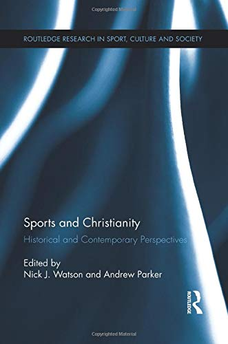 Sports and Christianity: Historical and Contemporary Perspectives (Routledge Research in Sport, Culture and Society) (Sports And Christianity Historical And Contemporary Perspectives)
