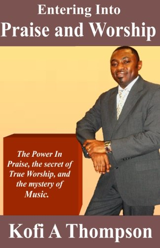 Entering Into Praise And Worship: The Power In Praise, the secret of True Worship, and the mystery of Music. pdf epub