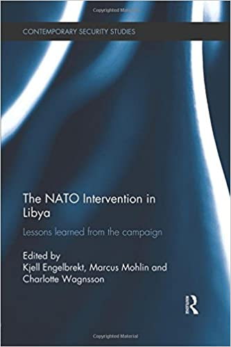 The NATO Intervention in Libya: Lessons learned from the campaign (Contemporary Security Studies) 1st Edition