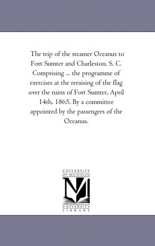 The trip of the steamer Oceanus to Fort Sumter and Charleston, S. C. Comprising ... the programme of exercises at the reraising of the flag over the ... appointed by the passengers of the Oceanus.