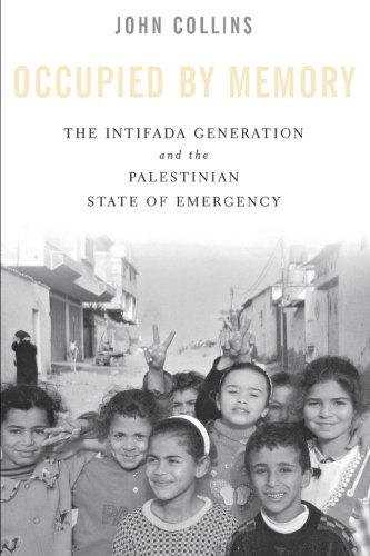 Occupied by Memory: The Intifada Generation and the Palestinian State of Emergency (Intifada In The West Bank And Gaza Strip)