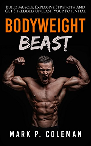 Bodyweight Beast: Build Muscle, Explosive Strength And Get Shredded. Unleash Your Potential (Bodyweight Training, Bodyweight Exercises, Calisthenics, Fitness Training, Bodybuilding Book 1)