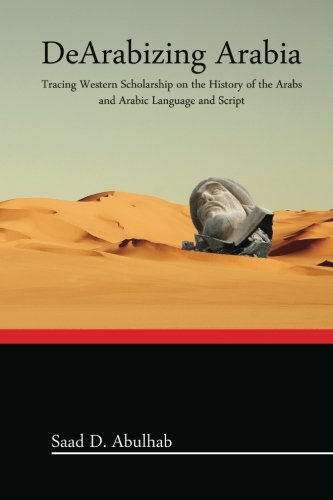 DeArabizing Arabia  Tracing Western Scholarship On The History Of The Arabs And Arabic Language And Script
