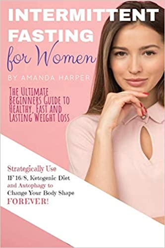 Intermittent Fasting for Women: The Ultimate Beginners Guide to Healthy, Fast and Lasting Weight Loss, Strategically Use IF 16/8, Ketogenic Diet and Autophagy to Change Your Body Shape FOREVER! + Plan
