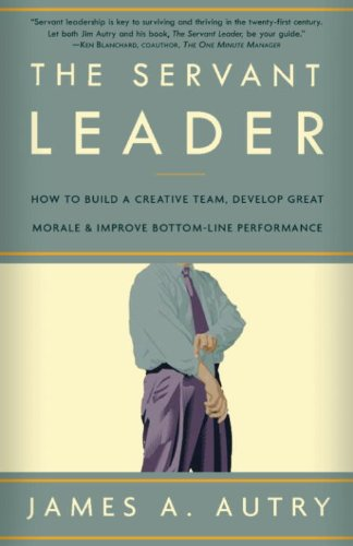 The Servant Leader: How to Build a Creative Team, Develop Great Morale, and Improve Bottom-Line Perf ormance cover