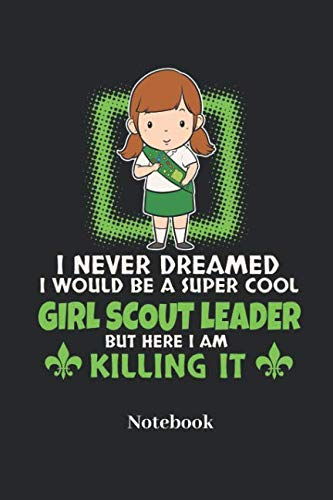 I Never Dreamed I Would Be A Super Cool Girl Scout Leader But Here I Am Killing It Notebook: Lined journal for scouts and nature fans - paperback, diary gift for men, women and children