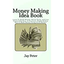 Money Making Idea Book: Learn To Build Wealth, Retire Early, and Live Financially Free: A Practical, Simple & Easy Way to Make Money Using Stock Market