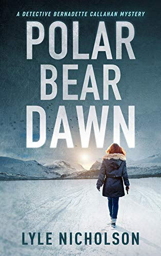 Polar Bear Dawn: A Detective Bernadette Callahan Mystery (Detective Bernadette Callahan of the Royal Canadian Mounted Police Book 1) by [Nicholson, Lyle]