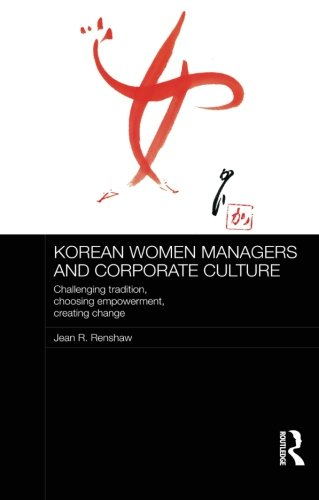 Korean Women Managers and Corporate Culture: Challenging Tradition, Choosing Empowerment, Creating Change (Routledge Stu