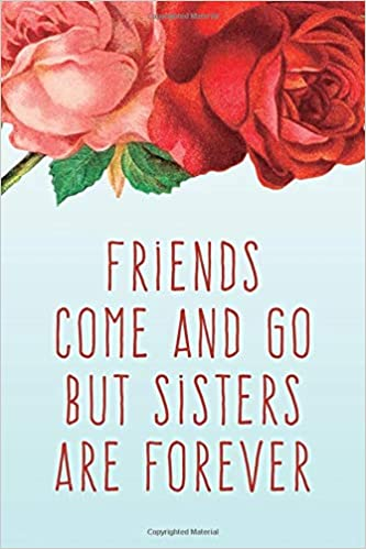 Friends Come And Go But Sisters Are Forever Journal For My Sister