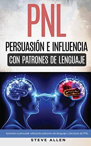 PNL - Persuasión e influencia usando patrones de lenguaje y técnicas de PNL: Cómo persuadir, influenciar y manipular usando patrones de lenguaje y técnicas de PNL (Spanish Edition) by CreateSpace Independent Publishing Platform