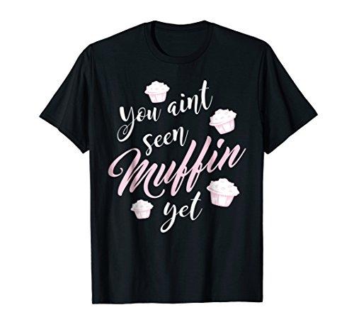 You Aint Seen Muffin Yet Funny Baking T Shirt Women -