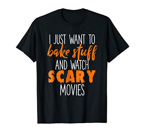 I Just Want To Bake Stuff & Watch Scary Movies T-shirt