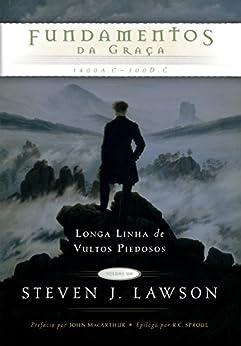 Fundamentos da Graça (Longa Linha de Vultos Piedosos Livro 1) por [J. Lawson, Steven]