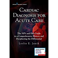 Cardiac Diagnosis for Acute Care : The Np's and Pa's Guide to a Comprehensive History and Deciphering the Differential