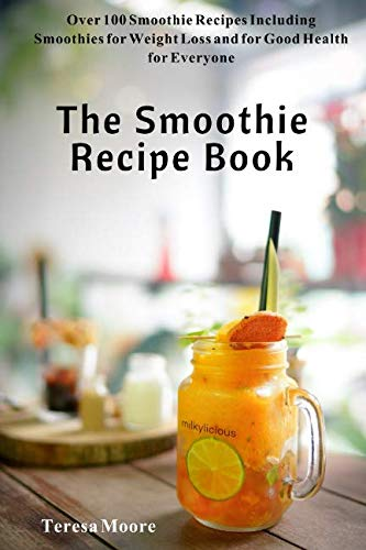 The Smoothie Recipe Book:  Over 100 Smoothie Recipes Including Smoothies for Weight Loss and for Good Health for Everyone (Natural Food) by Teresa Moore