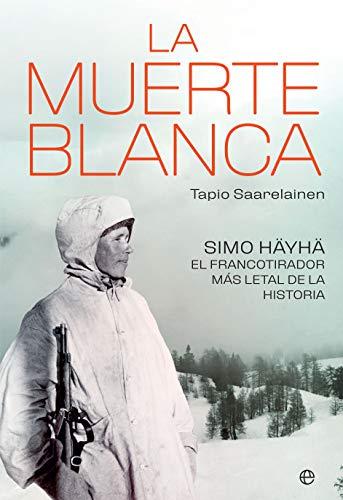 LA MUERTE BLANCA: Simo Häyhä, el francotirador más letal de la historia por Tapio Saarelainen