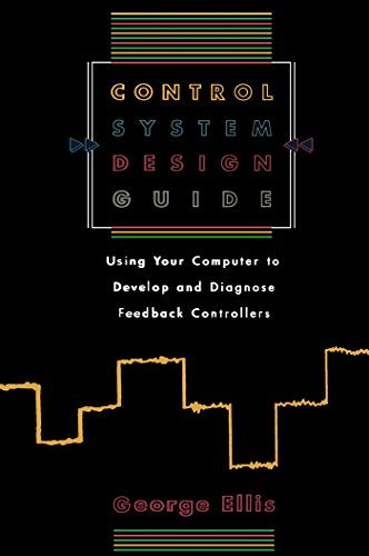 Control System Design Guide:: Using your Computer to Develop and Diagnose Feedback Controllers ()