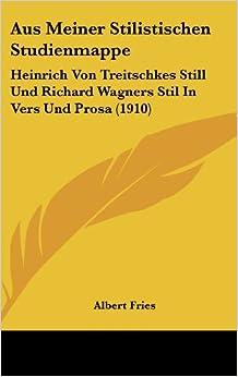 Aus Meiner Stilistischen Studienmappe: Heinrich Von Treitschkes Still Und Richard Wagners Stil in Vers Und Prosa (1910)
