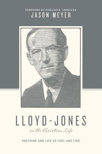 Lloyd-Jones on the Christian Life (Foreword by Sinclair B. Ferguson): Doctrine and Life as Fuel and Fire (Theologians on the Christian Life)
