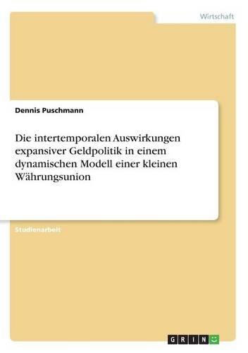Die intertemporalen Auswirkungen expansiver Geldpolitik in einem dynamischen Modell einer kleinen Währungsunion (German Edition) PDF
