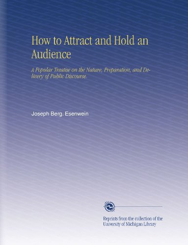 How to Attract and Hold an Audience: A Popular Treatise on the Nature, Preparation, and Delivery of Public Discourse. by University of Michigan Library
