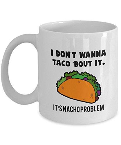 I Don't Wanna Taco 'Bout It It's Nacho Problem - Mexico - Latin America - Food Joke - Pun - Gift - Coffee Mug