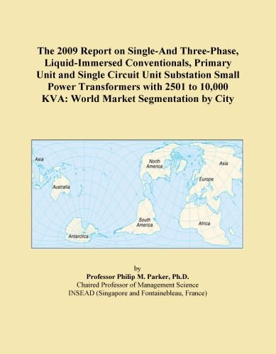 The 2009 Report on Single-And Three-Phase, Liquid-Immersed Conventionals, Primary Unit and Single Circuit Unit Substation Small Power Transformers ... 10,000 KVA: World Market Segmentation by City