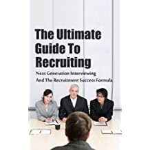 The Ultimate Guide To Recruiting: Next Generation Interviewing And The Recruitment Success Formula (Recruiting People, Interview People, How To Recruit, Hiring People Book 1)